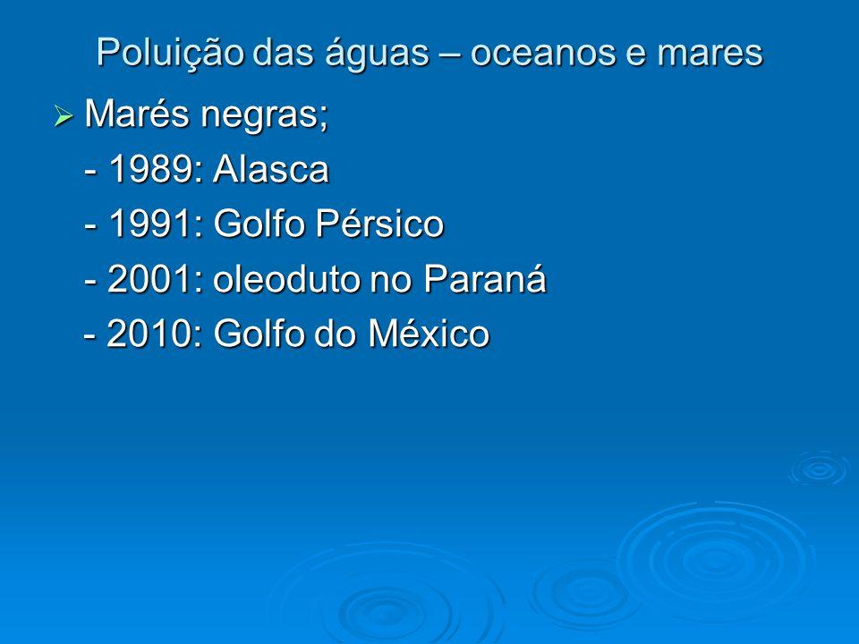 Poluição das águas – oceanos e mares  Marés negras; - 1989: Alasca - 1991: Golfo Pérsico - 2001: oleoduto no Paraná - 2010: Golfo do México - 2010: G