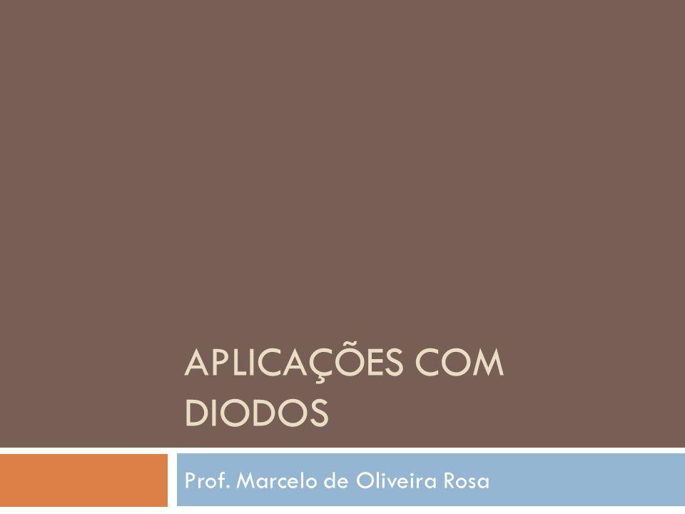 APLICAÇÕES COM DIODOS Prof. Marcelo de Oliveira Rosa