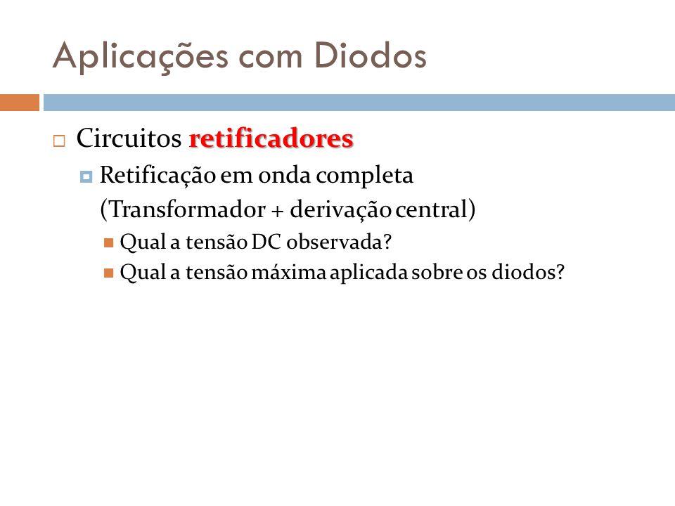 Aplicações com Diodos retificadores  Circuitos retificadores  Retificação em onda completa (Transformador + derivação central)  Qual a tensão DC ob
