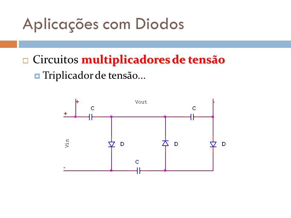 Aplicações com Diodos multiplicadores de tensão  Circuitos multiplicadores de tensão  Triplicador de tensão...