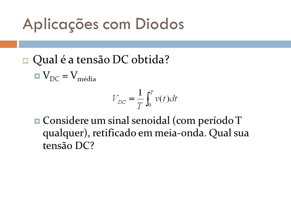 Aplicações com Diodos  Qual é a tensão DC obtida?  V DC = V média  Considere um sinal senoidal (com período T qualquer), retificado em meia-onda. Q