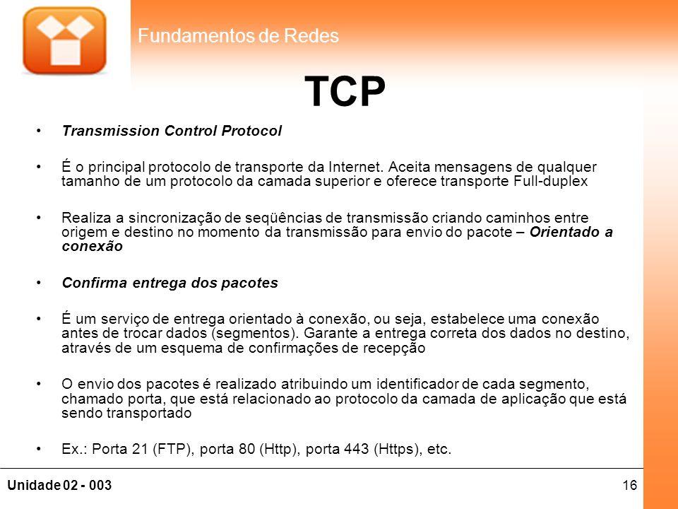 16Unidade 02 - 003 Fundamentos de Redes TCP •Transmission Control Protocol •É o principal protocolo de transporte da Internet. Aceita mensagens de qua