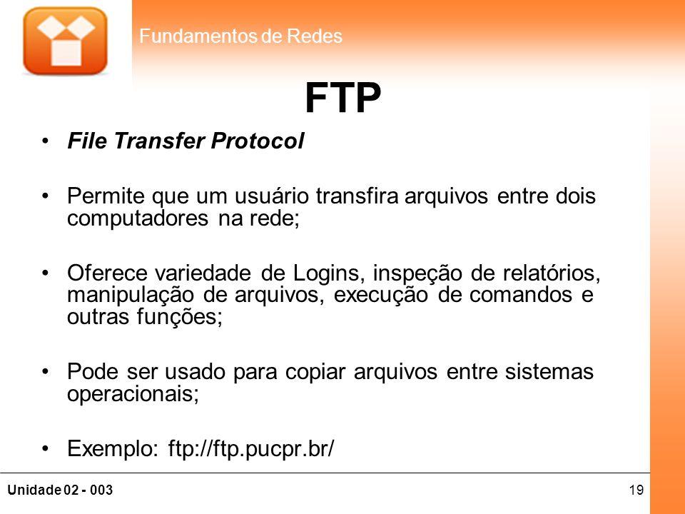 19Unidade 02 - 003 Fundamentos de Redes FTP •File Transfer Protocol •Permite que um usuário transfira arquivos entre dois computadores na rede; •Ofere