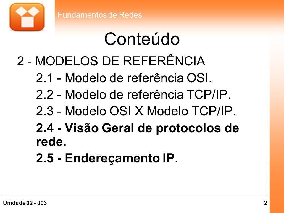 2Unidade 02 - 003 Fundamentos de Redes Conteúdo 2 - MODELOS DE REFERÊNCIA 2.1 - Modelo de referência OSI. 2.2 - Modelo de referência TCP/IP. 2.3 - Mod