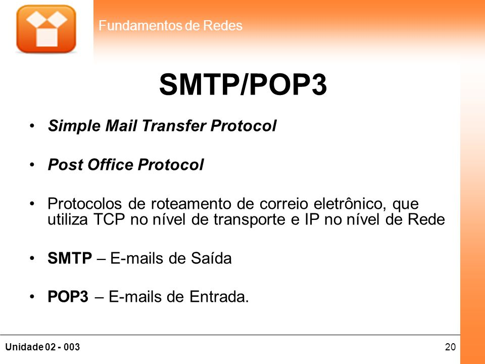 20Unidade 02 - 003 Fundamentos de Redes SMTP/POP3 •Simple Mail Transfer Protocol •Post Office Protocol •Protocolos de roteamento de correio eletrônico