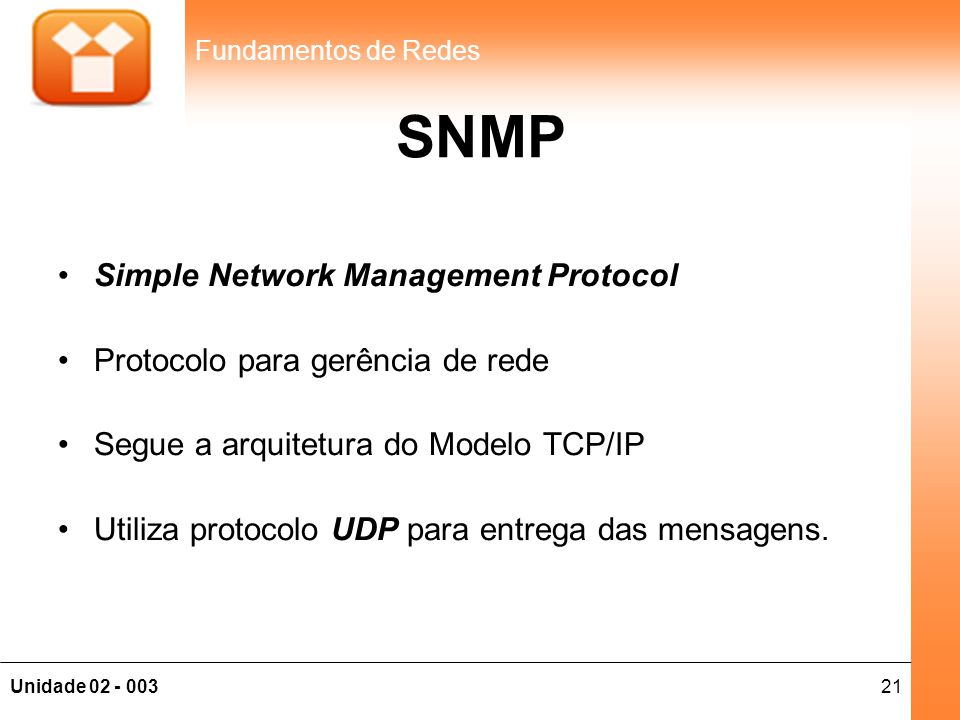 21Unidade 02 - 003 Fundamentos de Redes SNMP •Simple Network Management Protocol •Protocolo para gerência de rede •Segue a arquitetura do Modelo TCP/I