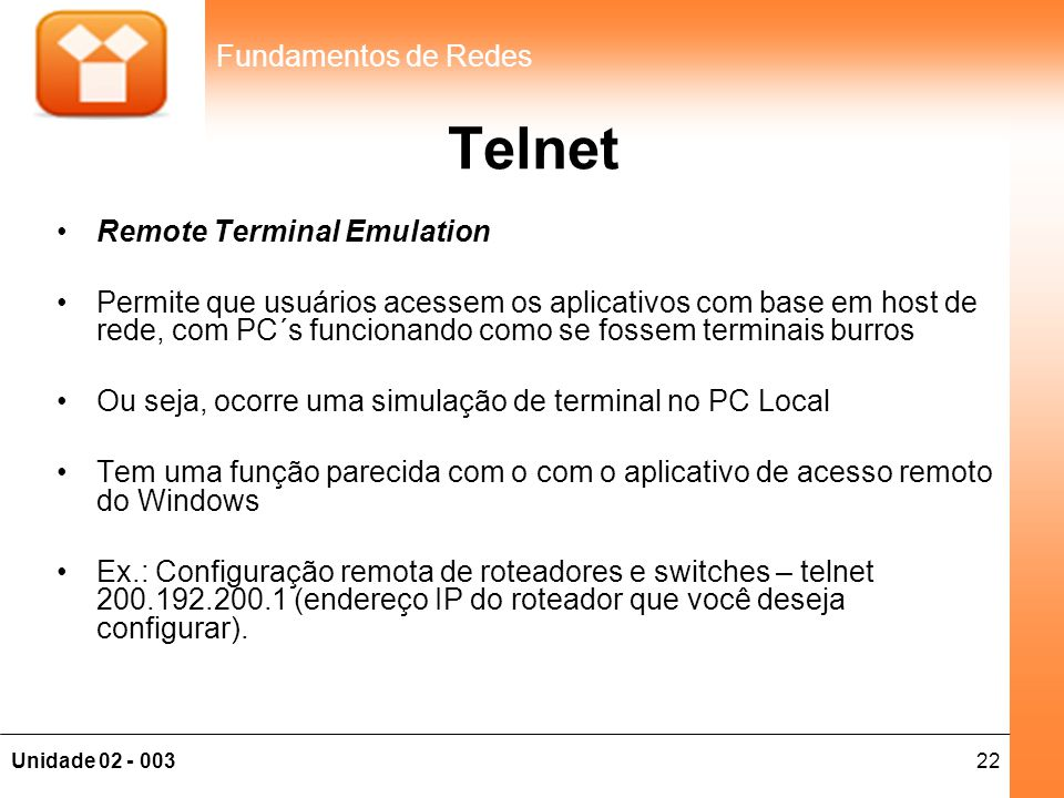 22Unidade 02 - 003 Fundamentos de Redes Telnet •Remote Terminal Emulation •Permite que usuários acessem os aplicativos com base em host de rede, com P