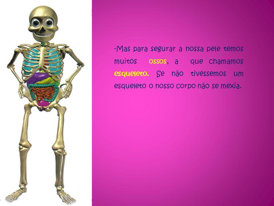 -Mas para segurar a nossa pele temos muitos ossos, a que chamamos esqueleto. Se não tivéssemos um esqueleto o nosso corpo não se mexia.