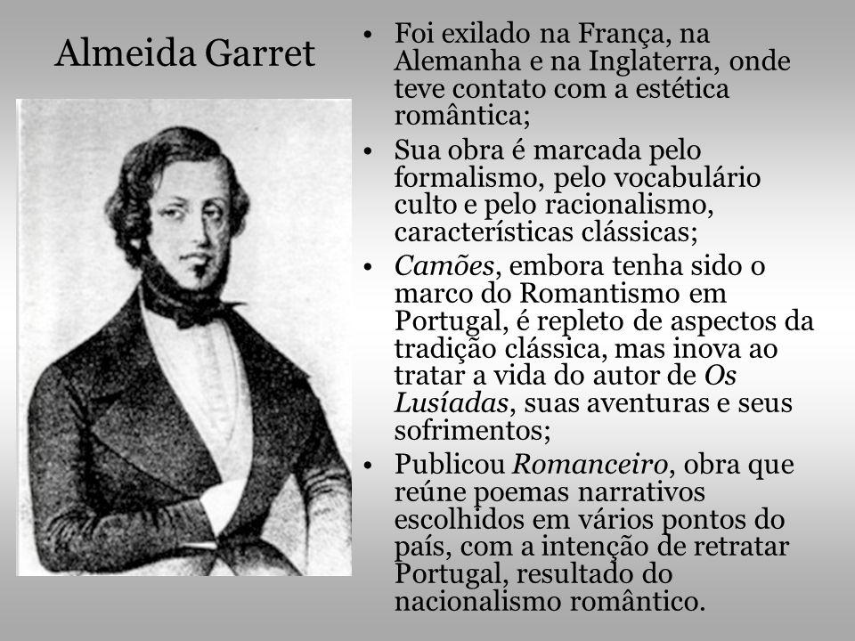 Almeida Garret •Foi exilado na França, na Alemanha e na Inglaterra, onde teve contato com a estética romântica; •Sua obra é marcada pelo formalismo, p
