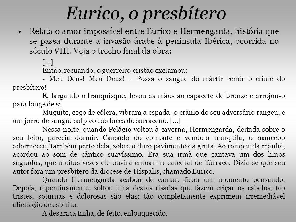 Eurico, o presbítero •Relata o amor impossível entre Eurico e Hermengarda, história que se passa durante a invasão árabe à península Ibérica, ocorrida