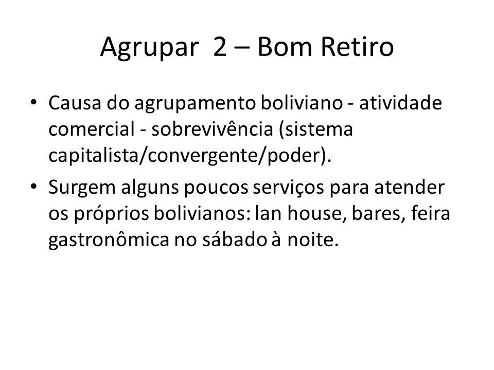 Agrupar 2 – Bom Retiro • Causa do agrupamento boliviano - atividade comercial - sobrevivência (sistema capitalista/convergente/poder). • Surgem alguns