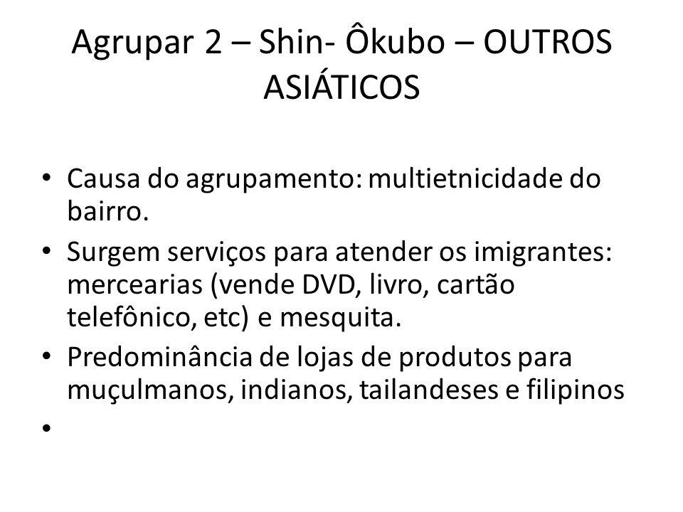 Agrupar 2 – Shin- Ôkubo – OUTROS ASIÁTICOS • Causa do agrupamento: multietnicidade do bairro. • Surgem serviços para atender os imigrantes: mercearias