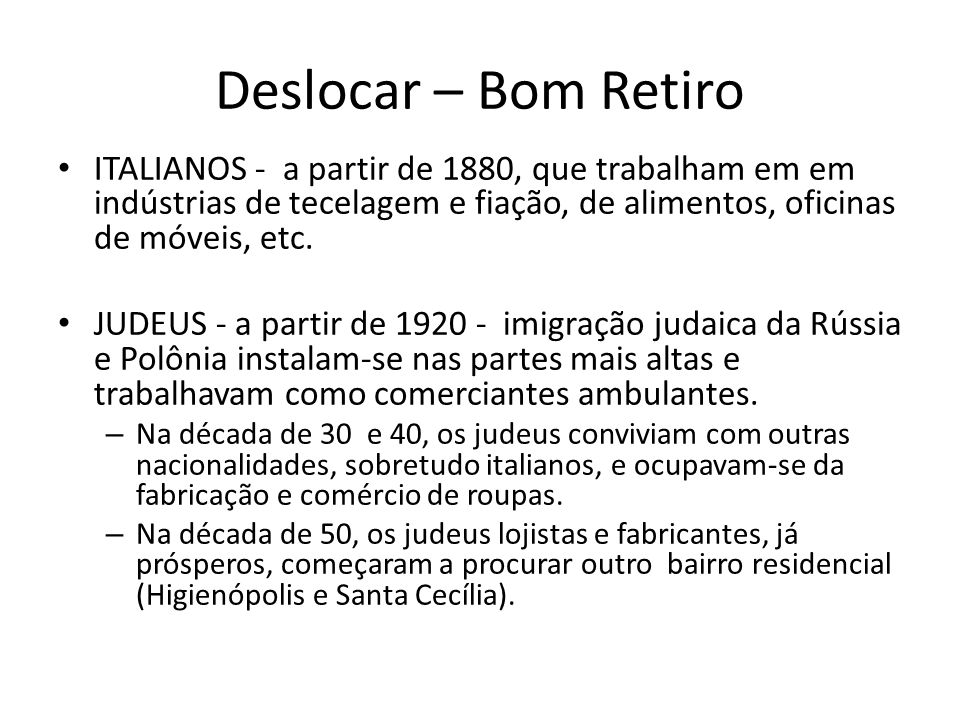Deslocar – Bom Retiro • ITALIANOS - a partir de 1880, que trabalham em em indústrias de tecelagem e fiação, de alimentos, oficinas de móveis, etc. • J