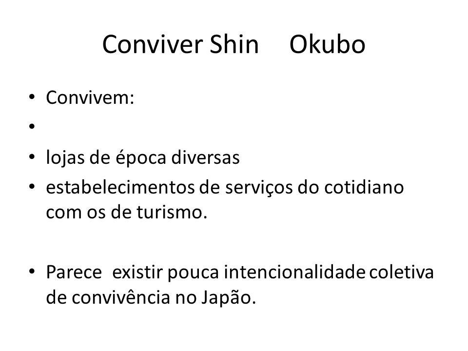 Conviver Shin Okubo • Convivem: • • lojas de época diversas • estabelecimentos de serviços do cotidiano com os de turismo. • Parece existir pouca inte