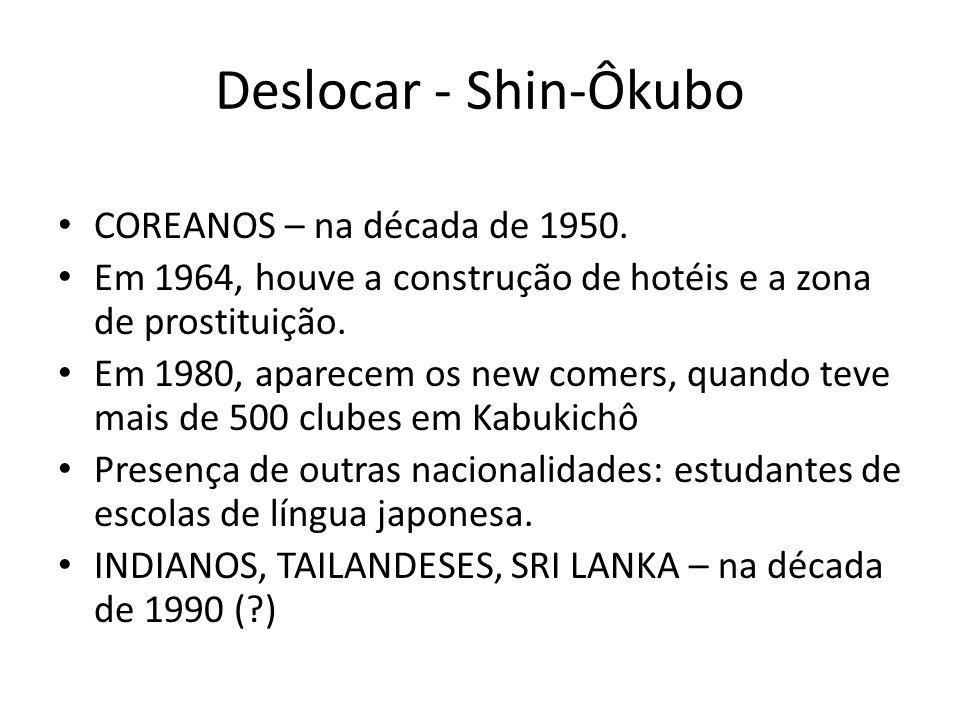 Deslocar - Shin-Ôkubo • COREANOS – na década de 1950. • Em 1964, houve a construção de hotéis e a zona de prostituição. • Em 1980, aparecem os new com