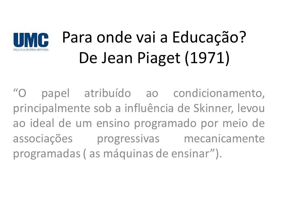 """Para onde vai a Educação? De Jean Piaget (1971) """"O papel atribuído ao condicionamento, principalmente sob a influência de Skinner, levou ao ideal de u"""