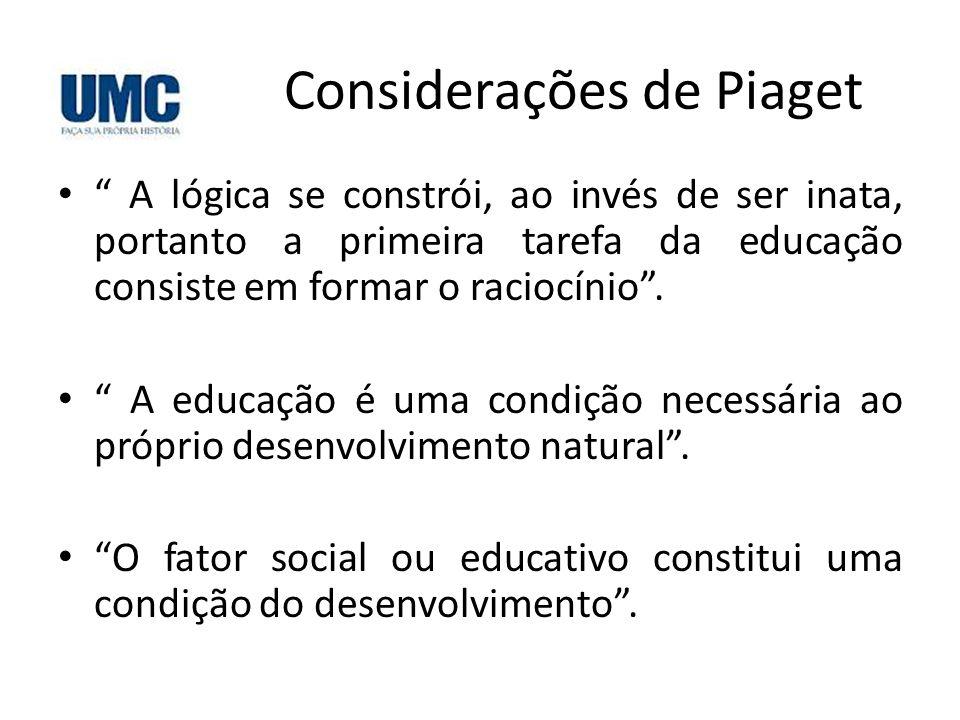 """Considerações de Piaget • """" A lógica se constrói, ao invés de ser inata, portanto a primeira tarefa da educação consiste em formar o raciocínio"""". • """""""