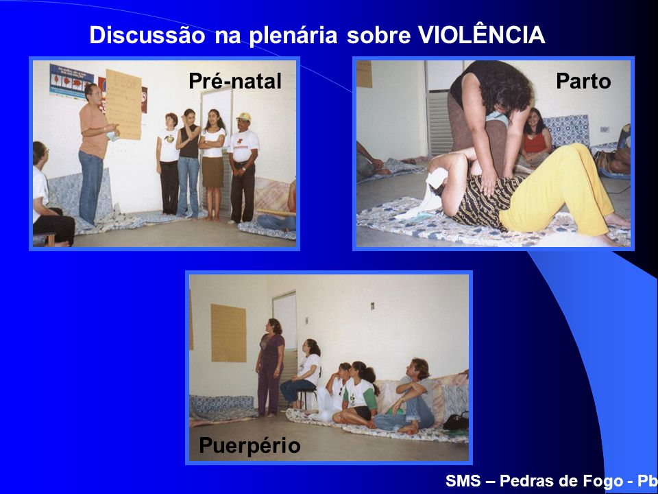 SMS – Pedras de Fogo - Pb Pré-natal Puerpério Parto Discussão na plenária sobre VIOLÊNCIA