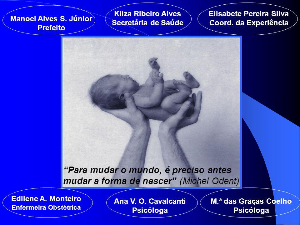 """""""Para mudar o mundo, é preciso antes mudar a forma de nascer"""" (Michel Odent) Manoel Alves S. Júnior Prefeito Kilza Ribeiro Alves Secretária de Saúde E"""