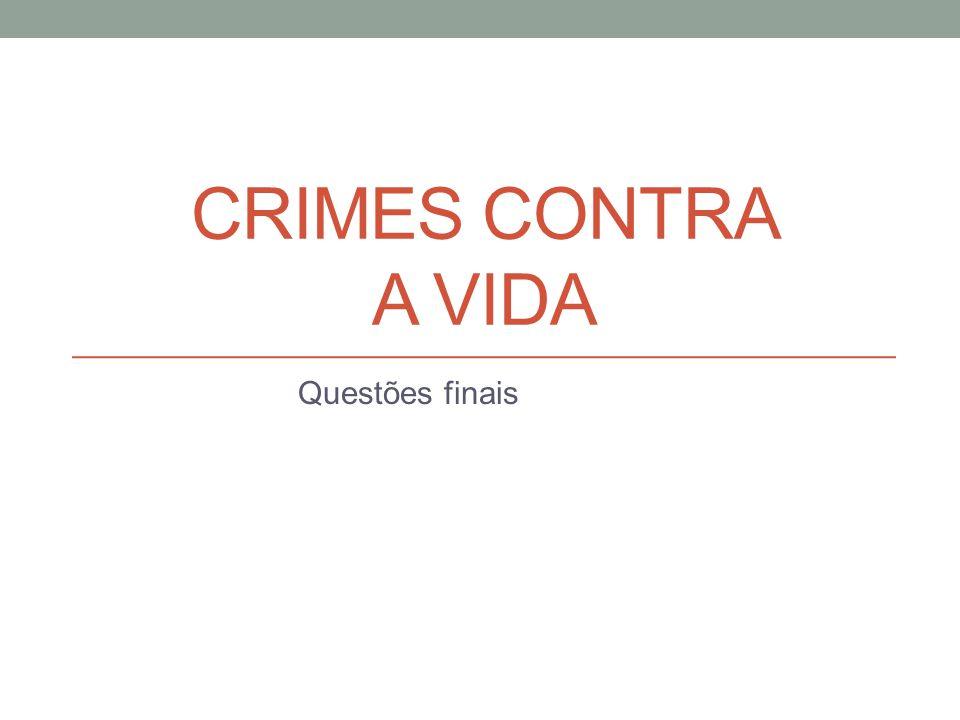 CRIMES CONTRA A VIDA Questões finais