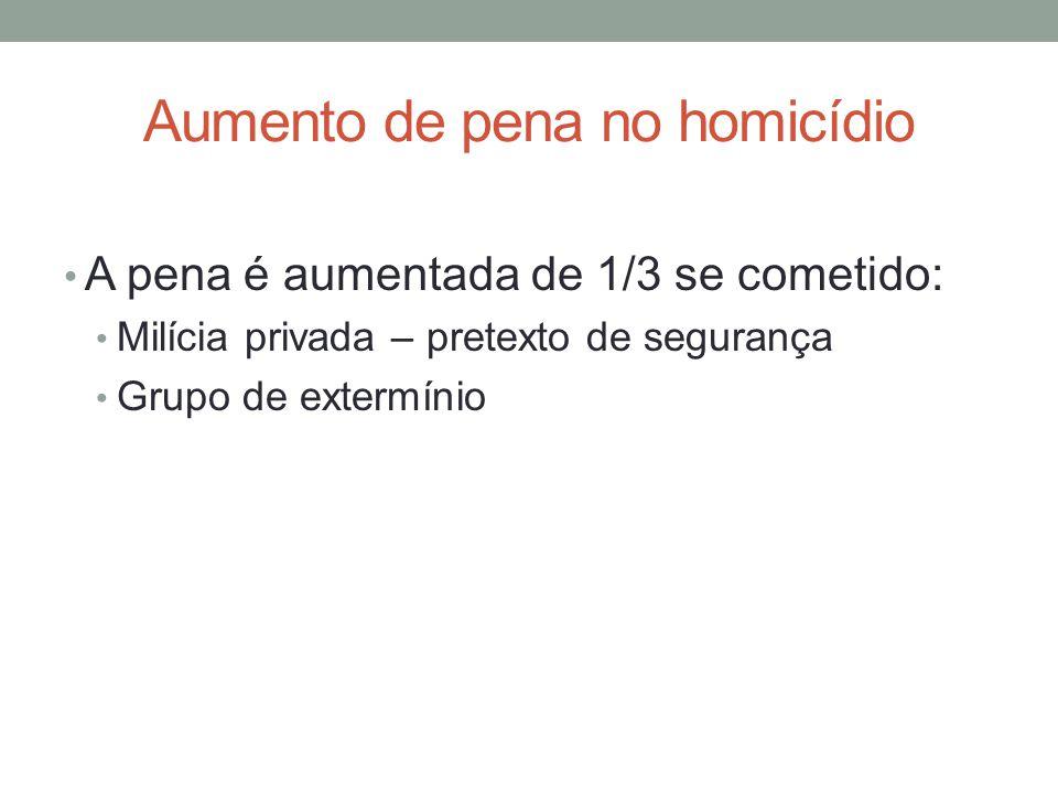 Aumento de pena no homicídio • A pena é aumentada de 1/3 se cometido: • Milícia privada – pretexto de segurança • Grupo de extermínio