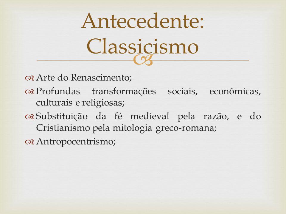   Arte do Renascimento;  Profundas transformações sociais, econômicas, culturais e religiosas;  Substituição da fé medieval pela razão, e do Cristianismo pela mitologia greco-romana;  Antropocentrismo; Antecedente: Classicismo