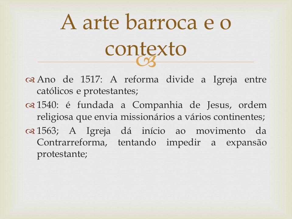   Ano de 1517: A reforma divide a Igreja entre católicos e protestantes;  1540: é fundada a Companhia de Jesus, ordem religiosa que envia missionários a vários continentes;  1563; A Igreja dá início ao movimento da Contrarreforma, tentando impedir a expansão protestante; A arte barroca e o contexto
