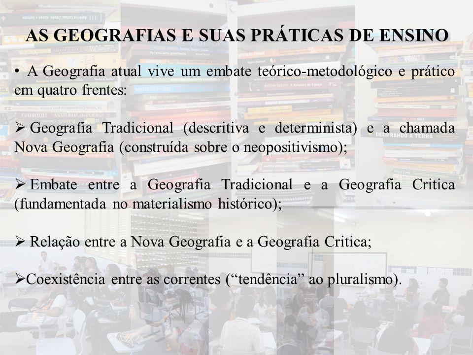 AS GEOGRAFIAS E SUAS PRÁTICAS DE ENSINO • A Geografia atual vive um embate teórico-metodológico e prático em quatro frentes:  Geografia Tradicional (