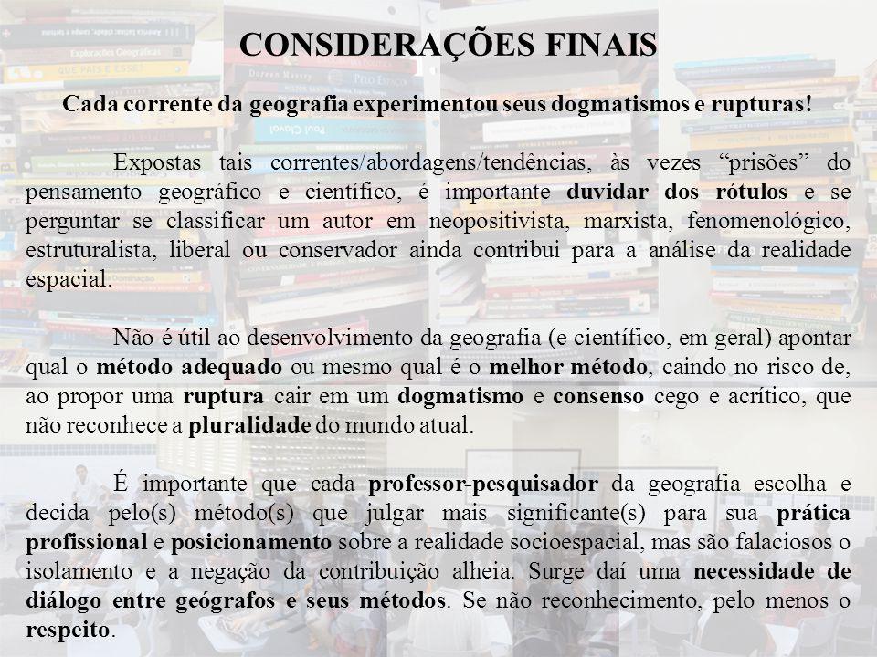 """CONSIDERAÇÕES FINAIS Cada corrente da geografia experimentou seus dogmatismos e rupturas! Expostas tais correntes/abordagens/tendências, às vezes """"pri"""