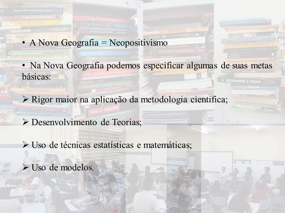 • A Nova Geografia = Neopositivismo • Na Nova Geografia podemos especificar algumas de suas metas básicas:  Rigor maior na aplicação da metodologia c