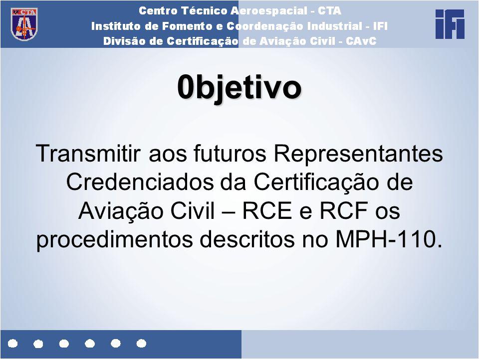 0bjetivo Transmitir aos futuros Representantes Credenciados da Certificação de Aviação Civil – RCE e RCF os procedimentos descritos no MPH-110.
