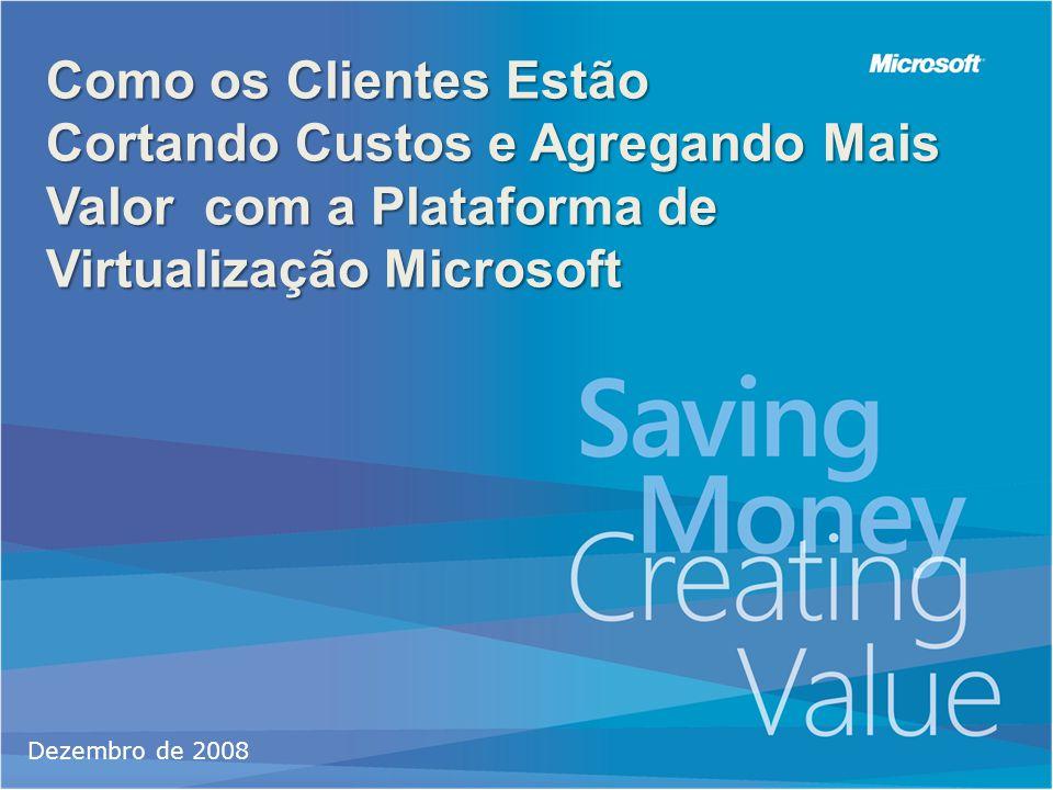 Como os Clientes Estão Cortando Custos e Agregando Mais Valor com a Plataforma de Virtualização Microsoft Dezembro de 2008