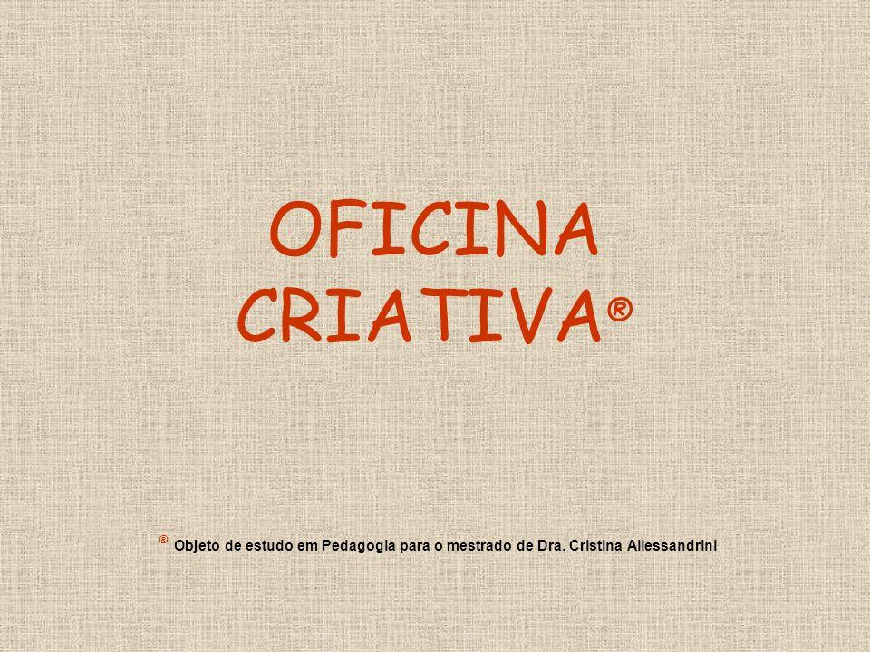 OFICINA CRIATIVA ® ® Objeto de estudo em Pedagogia para o mestrado de Dra. Cristina Allessandrini