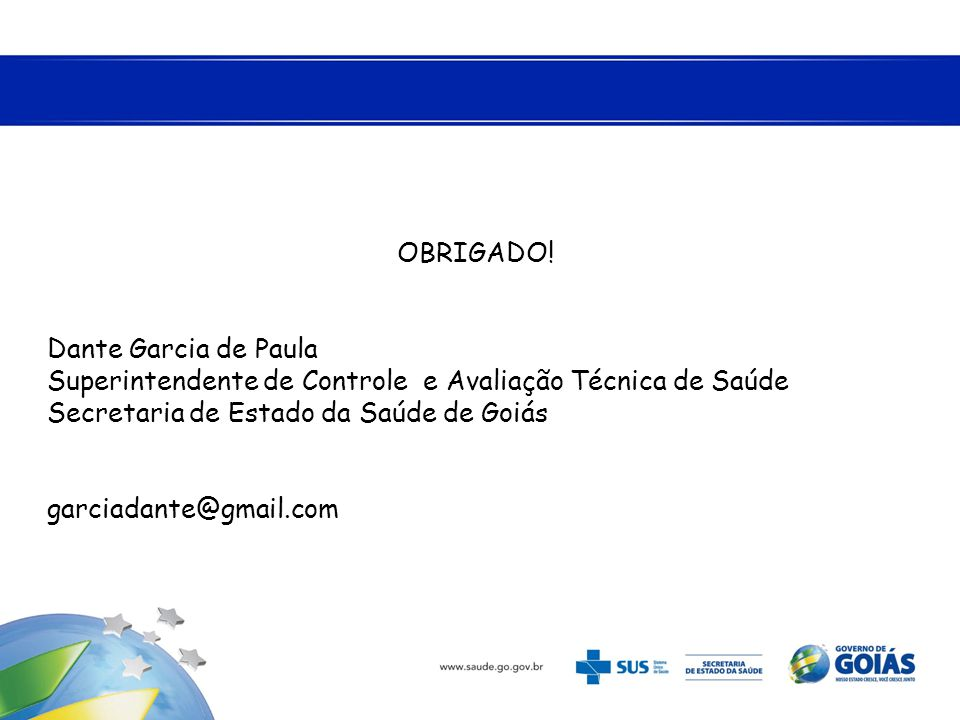 OBRIGADO! Dante Garcia de Paula Superintendente de Controle e Avaliação Técnica de Saúde Secretaria de Estado da Saúde de Goiás garciadante@gmail.com