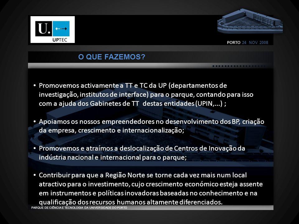                                    PARQUE DE CIÊNCIA E TECNOLOGIA DA UNIVERSIDADE DO PORTO • Promovemos activamente a TT e TC da UP (departamentos de investigação, institutos de interface) para o parque, contando para isso com a ajuda dos Gabinetes de TT destas entidades (UPIN,...) ; • Apoiamos os nossos empreendedores no desenvolvimento dos BP, criação da empresa, crescimento e internacionalização; • Promovemos e atraímos a deslocalização de Centros de Inovação da indústria nacional e internacional para o parque; • Contribuir para que a Região Norte se torne cada vez mais num local atractivo para o investimento, cujo crescimento económico esteja assente em instrumentos e políticas inovadoras baseadas no conhecimento e na qualificação dos recursos humanos altamente diferenciados.