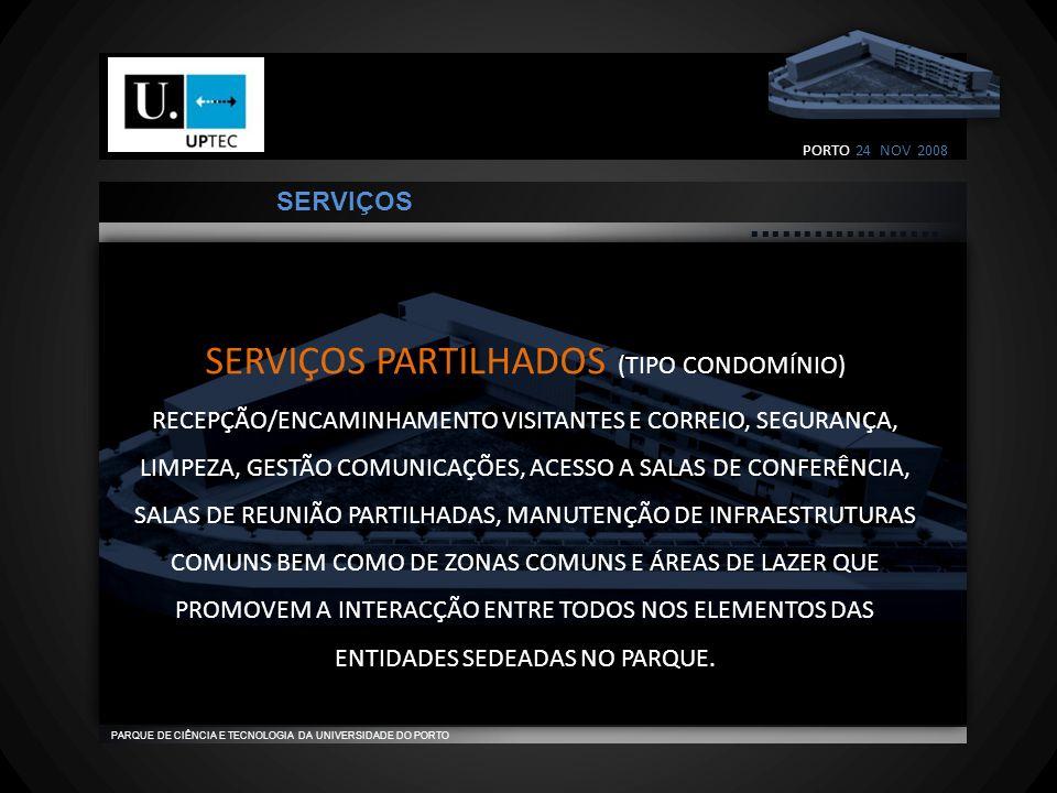                                    PARQUE DE CIÊNCIA E TECNOLOGIA DA UNIVERSIDADE DO PORTO SERVIÇOS PARTILHADOS (TIPO CONDOMÍNIO) RECEPÇÃO/ENCAMINHAMENTO VISITANTES E CORREIO, SEGURANÇA, LIMPEZA, GESTÃO COMUNICAÇÕES, ACESSO A SALAS DE CONFERÊNCIA, SALAS DE REUNIÃO PARTILHADAS, MANUTENÇÃO DE INFRAESTRUTURAS COMUNS BEM COMO DE ZONAS COMUNS E ÁREAS DE LAZER QUE PROMOVEM A INTERACÇÃO ENTRE TODOS NOS ELEMENTOS DAS ENTIDADES SEDEADAS NO PARQUE.