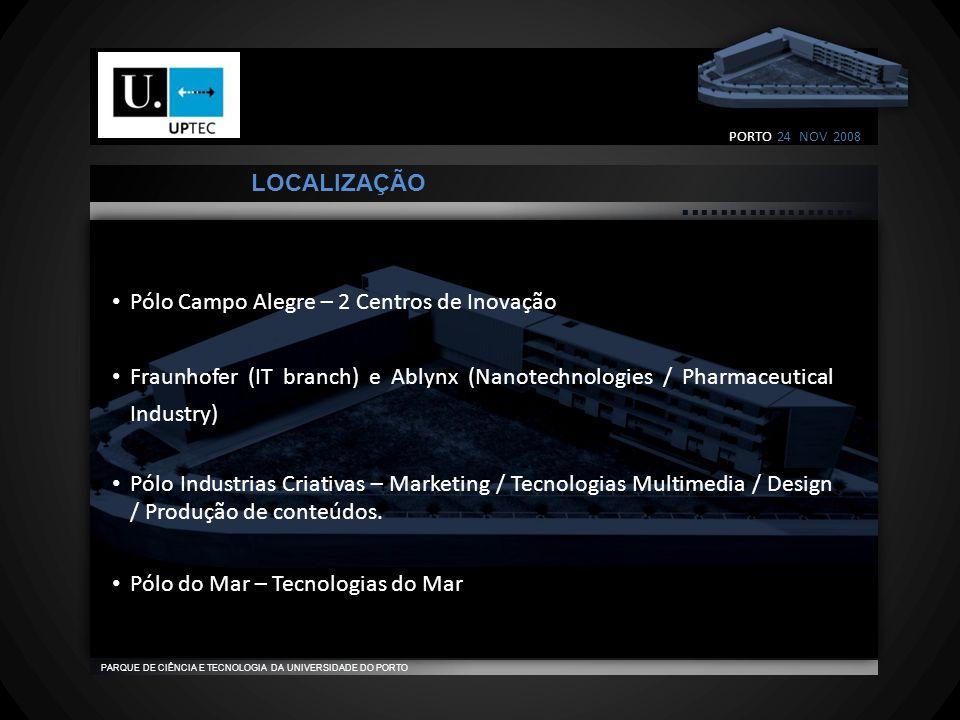                                    PARQUE DE CIÊNCIA E TECNOLOGIA DA UNIVERSIDADE DO PORTO LOCALIZAÇÃO • Pólo Campo Alegre – 2 Centros de Inovação • Fraunhofer (IT branch) e Ablynx (Nanotechnologies / Pharmaceutical Industry) • Pólo Industrias Criativas – Marketing / Tecnologias Multimedia / Design / Produção de conteúdos.
