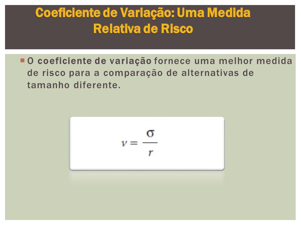  O coeficiente de variação fornece uma melhor medida de risco para a comparação de alternativas de tamanho diferente.