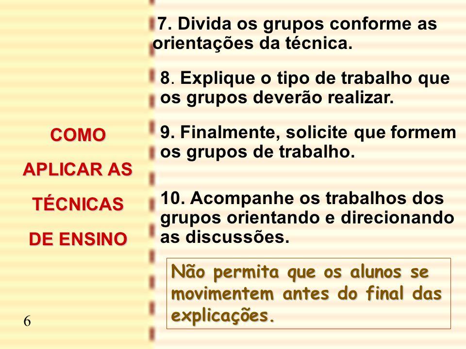 7 7. Divida os grupos conforme as orientações da técnica. 8. Explique o tipo de trabalho que os grupos deverão realizar. 9. Finalmente, solicite que f