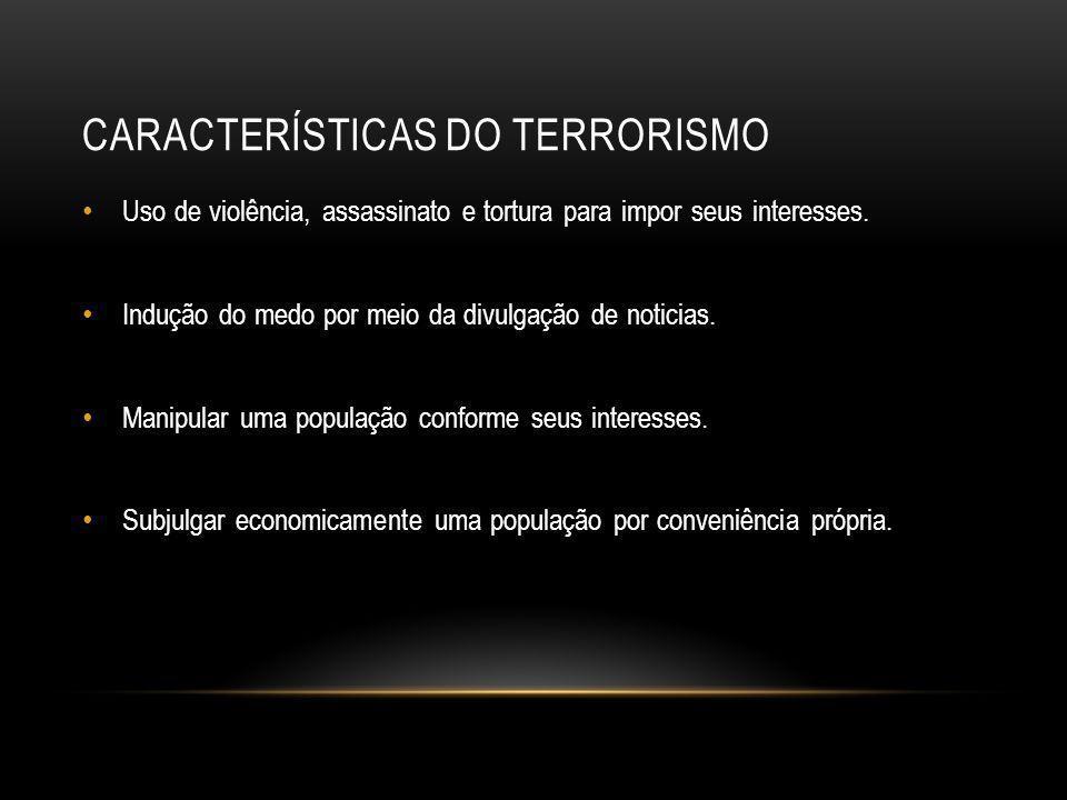 CARACTERÍSTICAS DO TERRORISMO • Uso de violência, assassinato e tortura para impor seus interesses. • Indução do medo por meio da divulgação de notici