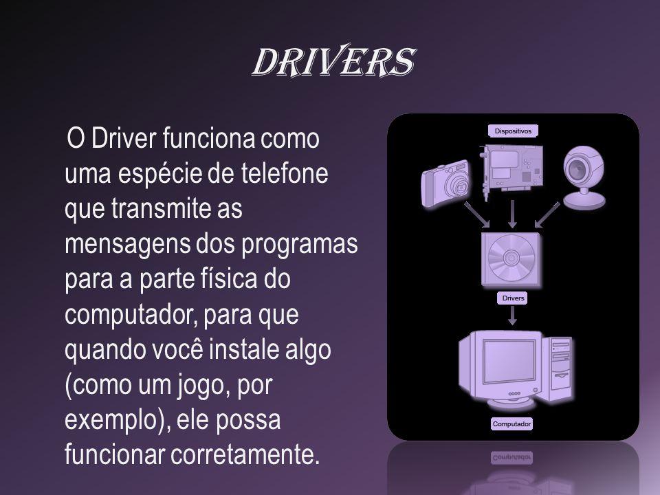 Drivers O Driver funciona como uma espécie de telefone que transmite as mensagens dos programas para a parte física do computador, para que quando você instale algo (como um jogo, por exemplo), ele possa funcionar corretamente.