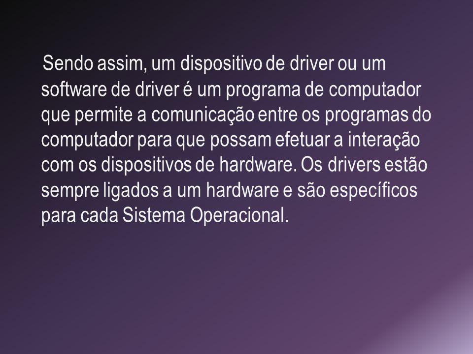 Sendo assim, um dispositivo de driver ou um software de driver é um programa de computador que permite a comunicação entre os programas do computador para que possam efetuar a interação com os dispositivos de hardware.