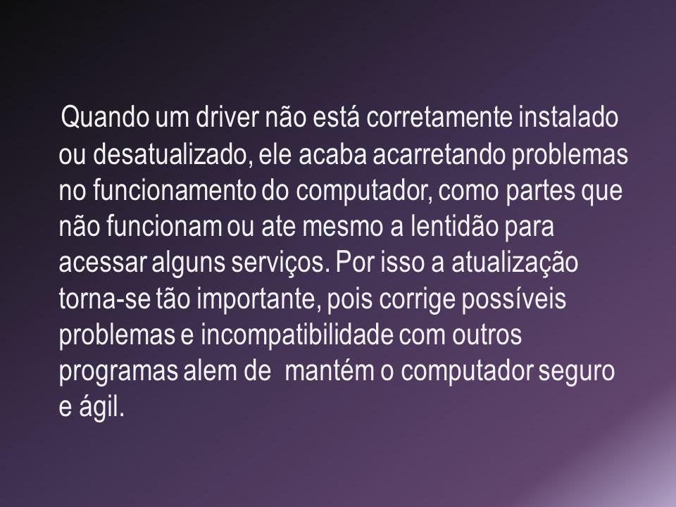 Quando um driver não está corretamente instalado ou desatualizado, ele acaba acarretando problemas no funcionamento do computador, como partes que não funcionam ou ate mesmo a lentidão para acessar alguns serviços.