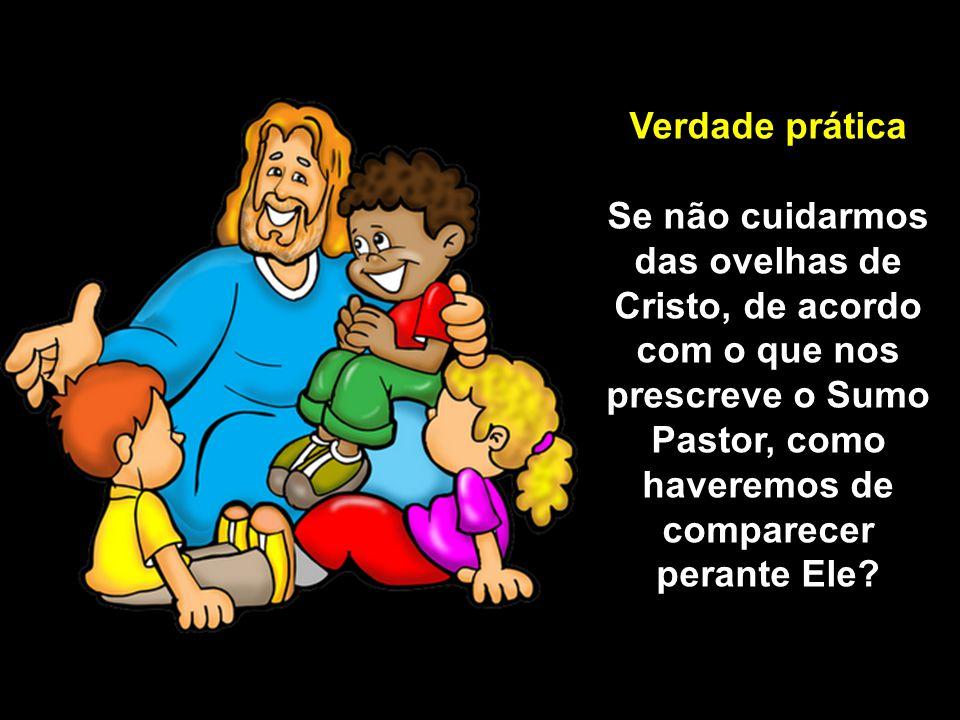Verdade prática Se não cuidarmos das ovelhas de Cristo, de acordo com o que nos prescreve o Sumo Pastor, como haveremos de comparecer perante Ele?