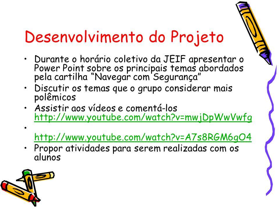 Desenvolvimento do Projeto •Durante o horário coletivo da JEIF apresentar o Power Point sobre os principais temas abordados pela cartilha Navegar com Segurança •Discutir os temas que o grupo considerar mais polêmicos •Assistir aos vídeos e comentá-los http://www.youtube.com/watch?v=mwjDpWwVwfg http://www.youtube.com/watch?v=mwjDpWwVwfg • http://www.youtube.com/watch?v=A7s8RGM6gO4 http://www.youtube.com/watch?v=A7s8RGM6gO4 •Propor atividades para serem realizadas com os alunos