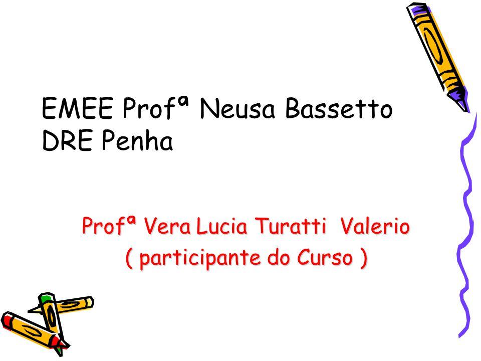 EMEE Profª Neusa Bassetto DRE Penha Profª Vera Lucia Turatti Valerio ( participante do Curso )