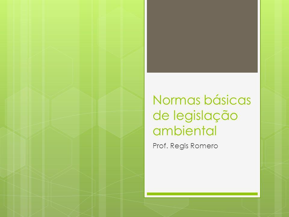 Normas básicas de legislação ambiental Prof. Regis Romero