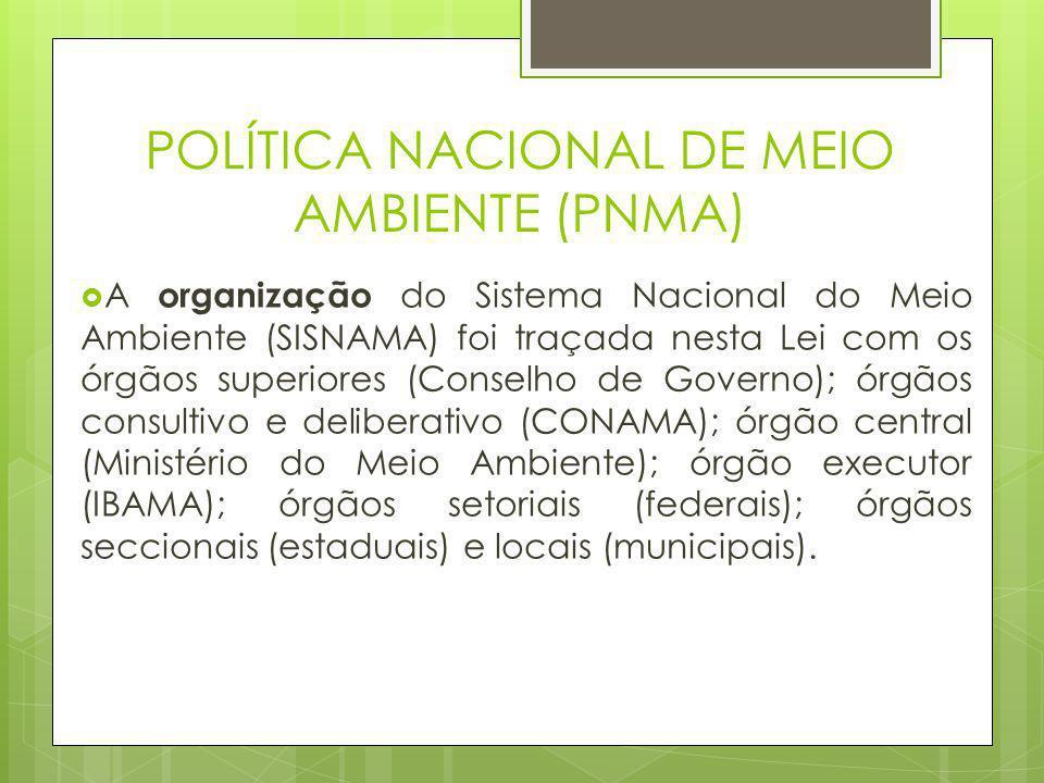 POLÍTICA NACIONAL DE MEIO AMBIENTE (PNMA)  A organização do Sistema Nacional do Meio Ambiente (SISNAMA) foi traçada nesta Lei com os órgãos superiore