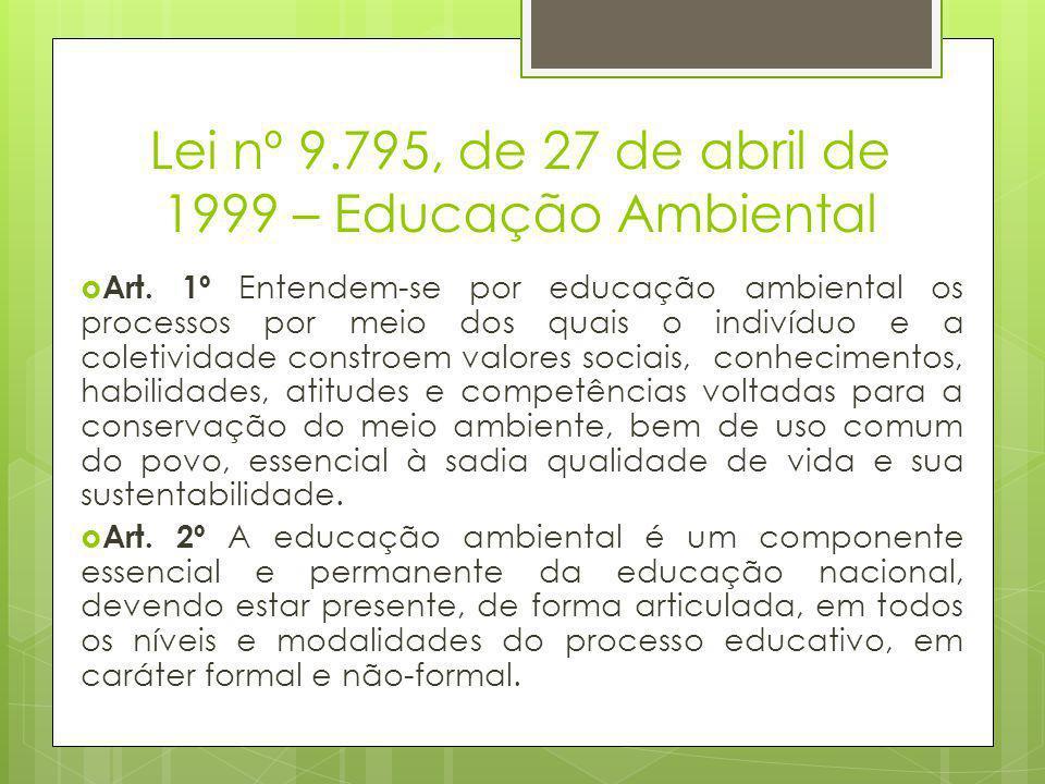 Lei nº 9.795, de 27 de abril de 1999 – Educação Ambiental  Art. 1º Entendem-se por educação ambiental os processos por meio dos quais o indivíduo e a
