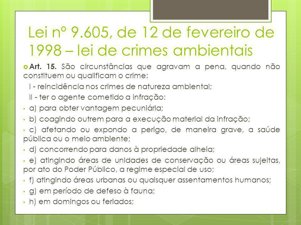 Lei nº 9.605, de 12 de fevereiro de 1998 – lei de crimes ambientais  Art. 15. São circunstâncias que agravam a pena, quando não constituem ou qualifi